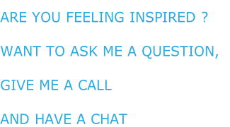 Are you feeling inspired ? Want to ask me a Question,  give me a call And have a chat
